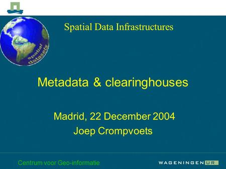 Centrum voor Geo-informatie Metadata & clearinghouses Madrid, 22 December 2004 Joep Crompvoets Spatial Data Infrastructures.