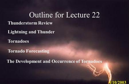 Lightning and Thunder Tornadoes The Development and Occurrence of Tornadoes Tornado Forecasting 4/10/2003 Outline for Lecture 22 Thunderstorm Review.