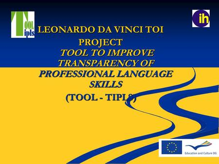 LEONARDO DA VINCI TOI PROJECT TOOL TO IMPROVE TRANSPARENCY OF PROFESSIONAL LANGUAGE SKILLS (TOOL - TIPLS)