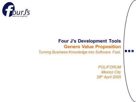 Four J's Development Tools Genero Value Proposition Turning Business Knowledge into Software. Fast. POLIFORUM Mexico City 28 th April 2005.
