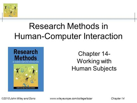 ©2010 John Wiley and Sons www.wileyeurope.com/college/lazar Chapter 14 Research Methods in Human-Computer Interaction Chapter 14- Working with Human Subjects.