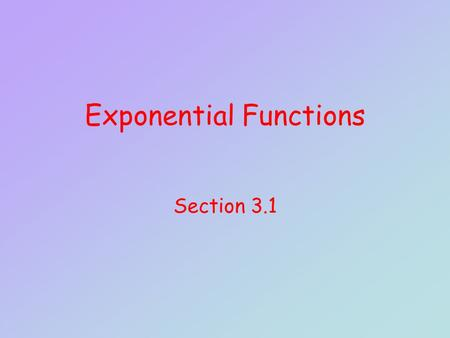Exponential Functions Section 3.1. Objectives Evaluate an exponential function at a given point. Determine the equation of an exponential function given.