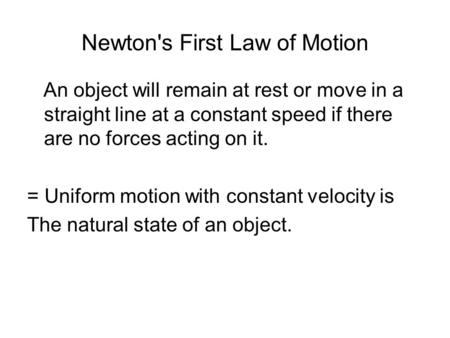 Newton's First Law of Motion An object will remain at rest or move in a straight line at a constant speed if there are no forces acting on it. = Uniform.