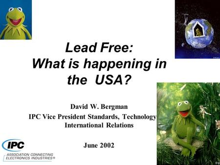 Lead Free: What is happening in the USA? David W. Bergman IPC Vice President Standards, Technology and International Relations June 2002.
