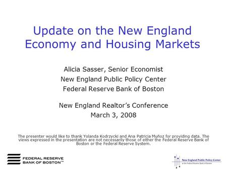 Update on the New England Economy and Housing Markets Alicia Sasser, Senior Economist New England Public Policy Center Federal Reserve Bank of Boston New.