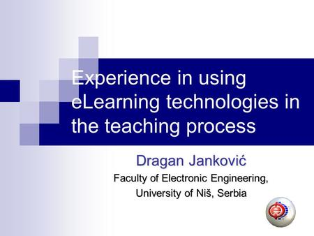 Experience in using eLearning technologies in the teaching process Dragan Janković Faculty of Electronic Engineering, University of Niš, Serbia.