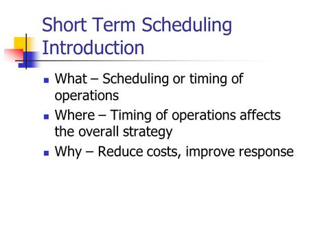 Short Term Scheduling Introduction What – Scheduling or timing of operations Where – Timing of operations affects the overall strategy Why – Reduce costs,