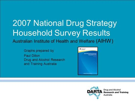 2007 National Drug Strategy Household Survey Results Australian Institute of Health and Welfare (AIHW) Graphs prepared by Paul Dillon Drug and Alcohol.