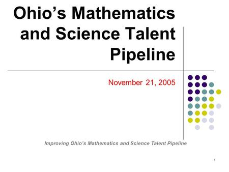 1 Ohio's Mathematics and Science Talent Pipeline November 21, 2005 Improving Ohio's Mathematics and Science Talent Pipeline.