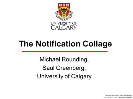 The Notification Collage Michael Rounding, Saul Greenberg; University of Calgary Michael Rounding, Saul Greenberg CSCW 2000; Dec, 2000; Philadelphia.