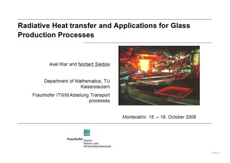 Glass 1 Radiative Heat transfer and Applications for Glass Production Processes Axel Klar and Norbert Siedow Department of Mathematics, TU Kaiserslautern.
