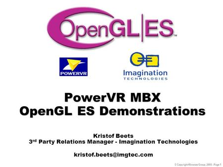 © Copyright Khronos Group, 2005 - Page 1 PowerVR MBX OpenGL ES Demonstrations Kristof Beets 3 rd Party Relations Manager - Imagination Technologies