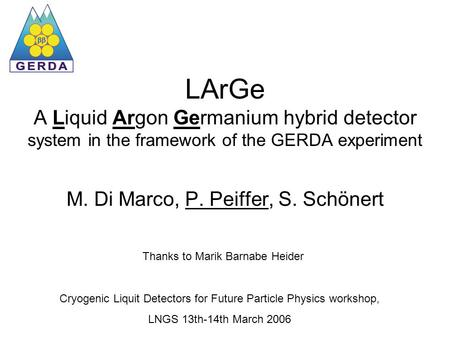 LArGe A Liquid Argon Germanium hybrid detector system in the framework of the GERDA experiment M. Di Marco, P. Peiffer, S. Schönert Thanks to Marik Barnabe.