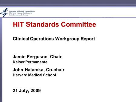 HIT Standards Committee Clinical Operations Workgroup Report Jamie Ferguson, Chair Kaiser Permanente John Halamka, Co-chair Harvard Medical School 21 July,