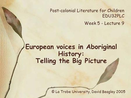 Post-colonial Literature for Children EDU32PLC Week 5 - Lecture 9 European voices in Aboriginal History: Telling the Big Picture © La Trobe University,