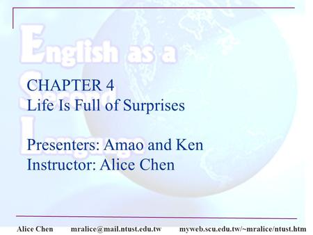 Alice CHAPTER 4 Life Is Full of Surprises Presenters: Amao and Ken Instructor: Alice Chen.