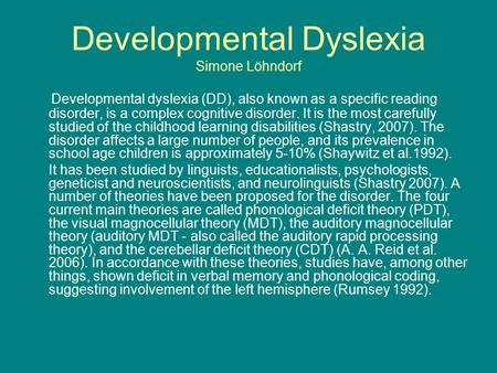 Developmental Dyslexia Simone Löhndorf Developmental dyslexia (DD), also known as a specific reading disorder, is a complex cognitive disorder. It is the.