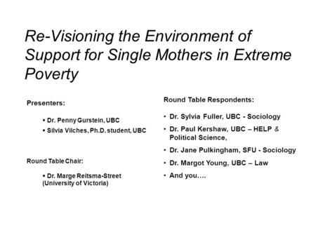 Re-Visioning the Environment of Support for Single Mothers in Extreme Poverty Round Table Respondents: Dr. Sylvia Fuller, UBC - Sociology Dr. Paul Kershaw,
