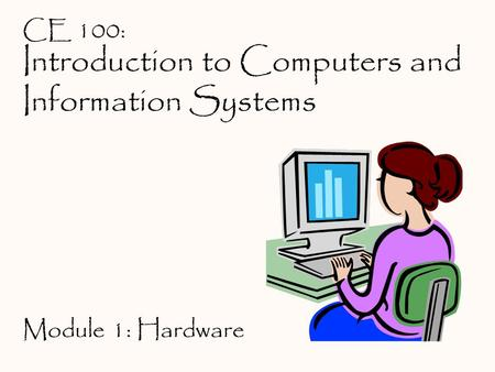 Introduction to Computers and Information Systems CE 100: Module 1: Hardware.