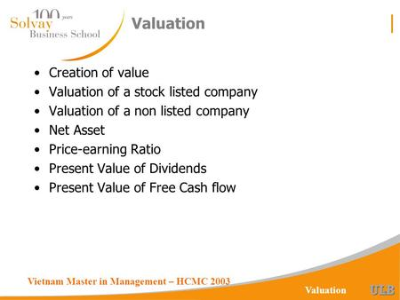 Vietnam Master in Management – HCMC 2003 Valuation Creation of value Valuation of a stock listed company Valuation of a non listed company Net Asset Price-earning.