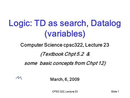 CPSC 322, Lecture 23Slide 1 Logic: TD as search, Datalog (variables) Computer Science cpsc322, Lecture 23 (Textbook Chpt 5.2 & some basic concepts from.