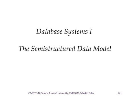CMPT 354, Simon Fraser University, Fall 2008, Martin Ester 311 Database Systems I The Semistructured Data Model.