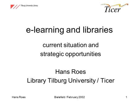 Hans RoesBielefeld / February 20021 e-learning and libraries current situation and strategic opportunities Hans Roes Library Tilburg University / Ticer.
