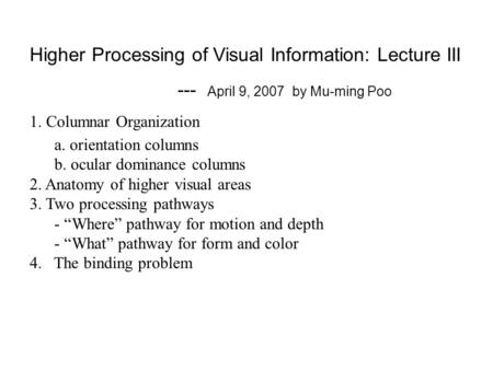 Higher Processing of Visual Information: Lecture III --- April 9, 2007 by Mu-ming Poo 1. Columnar Organization a. orientation columns b. ocular dominance.