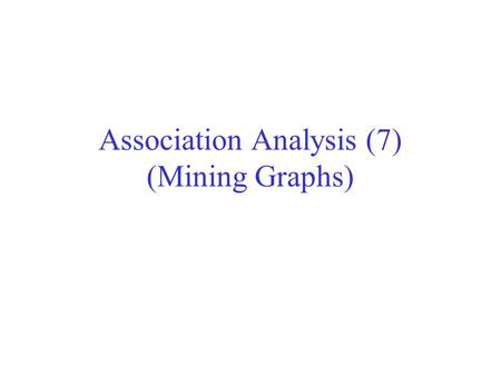 Association Analysis (7) (Mining Graphs). Frequent Subgraph Mining Extend association rule mining to finding frequent subgraphs Useful for Web Mining,