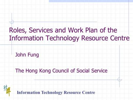 Roles, Services and Work Plan of the Information Technology Resource Centre John Fung The Hong Kong Council of Social Service Information Technology Resource.