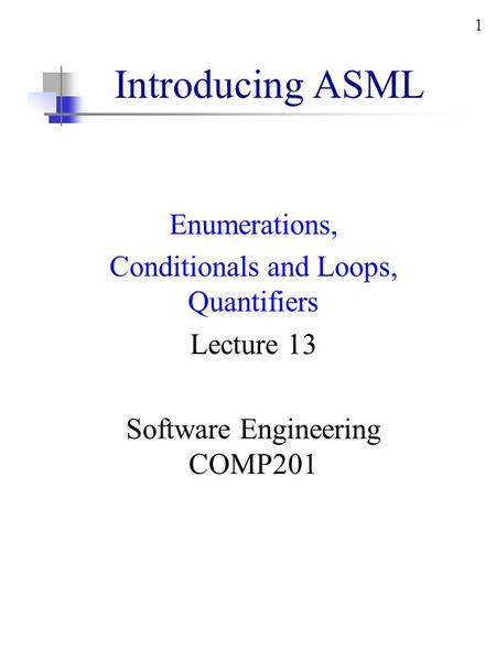 1 Introducing ASML Enumerations, Conditionals and Loops, Quantifiers Lecture 13 Software Engineering COMP201.