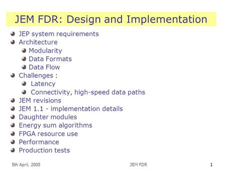 5th April, 2005JEM FDR1 JEM FDR: Design and Implementation JEP system requirements Architecture Modularity Data Formats Data Flow Challenges : Latency.