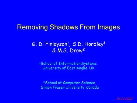 ECCV 2002 Removing Shadows From Images G. D. Finlayson 1, S.D. Hordley 1 & M.S. Drew 2 1 School of Information Systems, University of East Anglia, UK 2.