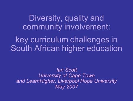 Diversity, quality and community involvement: key curriculum challenges in South African higher education Ian Scott University of Cape Town and LearnHigher,