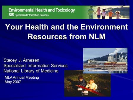 Your Health and the Environment Resources from NLM Stacey J. Arnesen Specialized Information Services National Library of Medicine MLA Annual Meeting May.