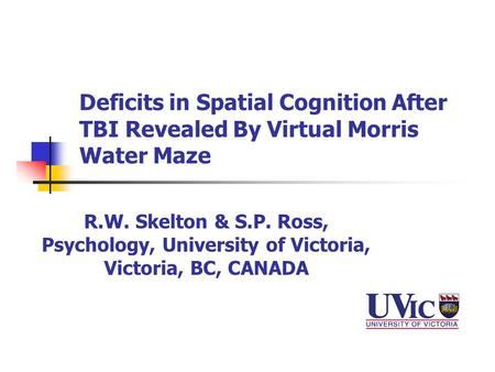 Deficits in Spatial Cognition After TBI Revealed By Virtual Morris Water Maze R.W. Skelton & S.P. Ross, Psychology, University of Victoria, Victoria, BC,