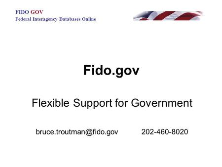 Fido.gov Flexible Support for Government 202-460-8020 FIDO GOV Federal Interagency Databases Online.
