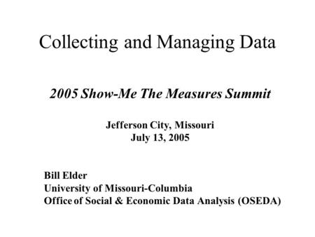 <strong>Collecting</strong> and Managing <strong>Data</strong> 2005 Show-Me The Measures Summit Jefferson City, Missouri July 13, 2005 Bill Elder University of Missouri-Columbia Office.