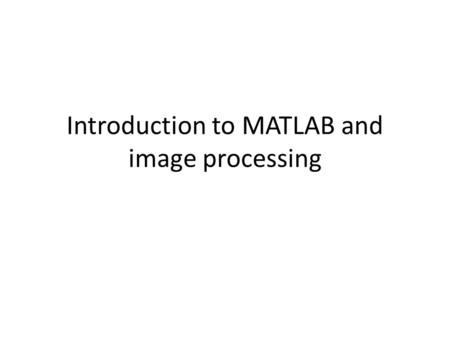 Introduction to MATLAB and image processing. MATLAB and images The help in MATLAB is very good, use it! An image in MATLAB is treated as a matrix Every.