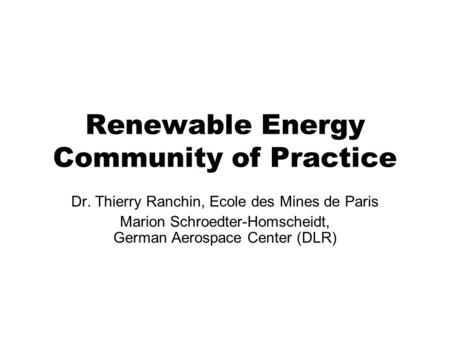 Renewable Energy Community of Practice Dr. Thierry Ranchin, Ecole des Mines de Paris Marion Schroedter-Homscheidt, German Aerospace Center (DLR)