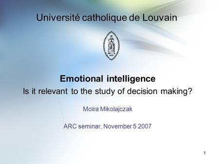 1 Université catholique de Louvain Emotional intelligence Is it relevant to the study of decision making? Moïra Mikolajczak ARC seminar, November 5 2007.