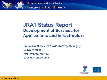 Www.eu-eela.eu E-science grid facility for Europe and Latin America JRA1 Status Report Development of Services for Applications and Infrastructure Francisco.