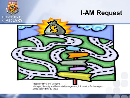 I-AM Request Presented by Carol Williams Manager, Security and Accounts Management, Information Technologies Wednesday, May 13, 2009.