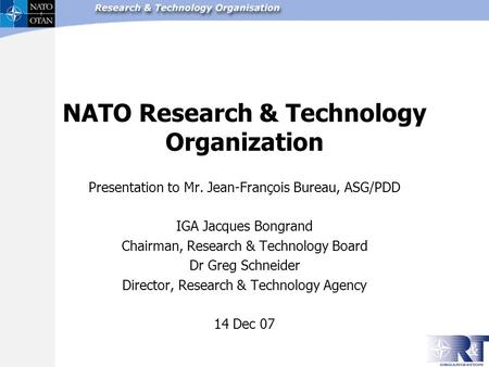 NATO Research & Technology Organization Presentation to Mr. Jean-François Bureau, ASG/PDD IGA Jacques Bongrand Chairman, Research & Technology Board Dr.