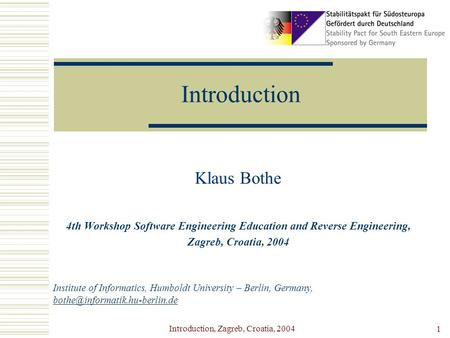 Introduction, Zagreb, Croatia, 2004 1 Introduction Klaus Bothe 4th Workshop Software Engineering Education and Reverse Engineering, Zagreb, Croatia, 2004.