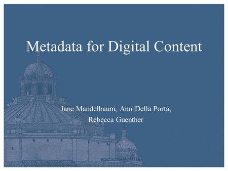 Metadata for Digital Content Jane Mandelbaum, Ann Della Porta, Rebecca Guenther.