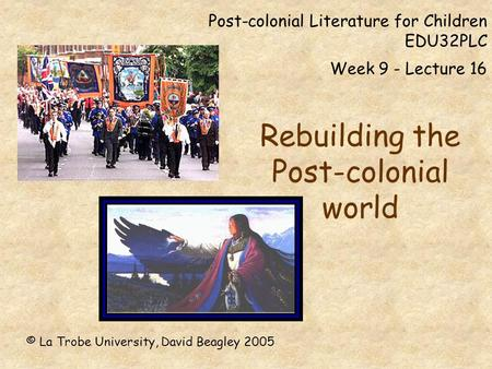 Post-colonial Literature for Children EDU32PLC Week 9 - Lecture 16 Rebuilding the Post-colonial world © La Trobe University, David Beagley 2005.