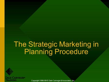 The Strategic Marketing in Planning Procedure Copyright 1996-99 © Dale Carnegie & Associates, Inc.