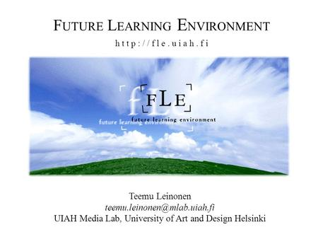 F UTURE L EARNING E NVIRONMENT h t t p : / / f l e. u i a h. f i Teemu Leinonen UIAH Media Lab, University of Art and Design.