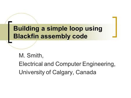 Building a simple loop using Blackfin assembly code M. Smith, Electrical and Computer Engineering, University of Calgary, Canada.